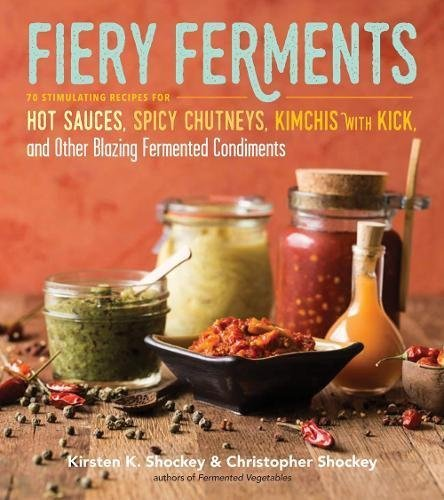 Kirsten K. Shockey Fiery Ferments 70 Stimulating Recipes For Hot Sauces Spicy Chut