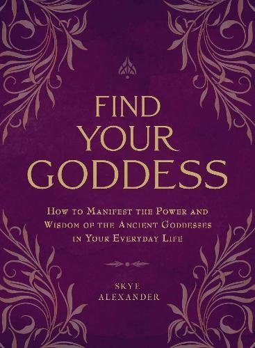 Skye Alexander Find Your Goddess How To Manifest The Power And Wisdom Of The Ancie