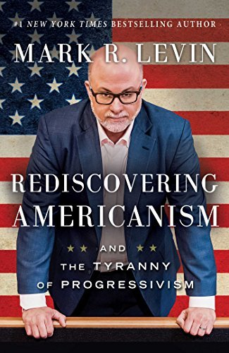 Mark R. Levin Rediscovering Americanism And The Tyranny Of Progressivism