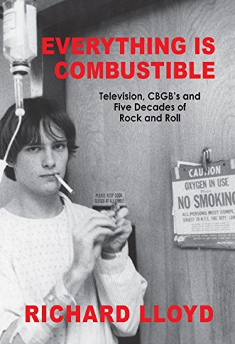 Richard Lloyd Everything Is Combustible Television Cbgb's And Five Decades Of Rock And R