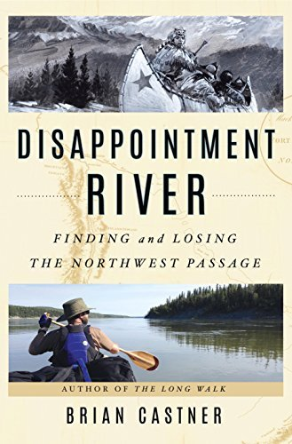 Brian Castner Disappointment River Finding And Losing The Northwest Passage