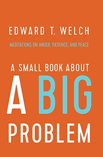 Edward T. Welch A Small Book About A Big Problem Meditations On Anger Patience And Peace