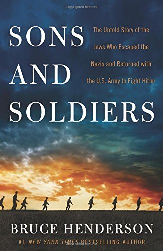 Bruce Henderson Sons And Soldiers The Untold Story Of The Jews Who Escaped The Nazis And Returned With The U.S. Army To Fight Hitler