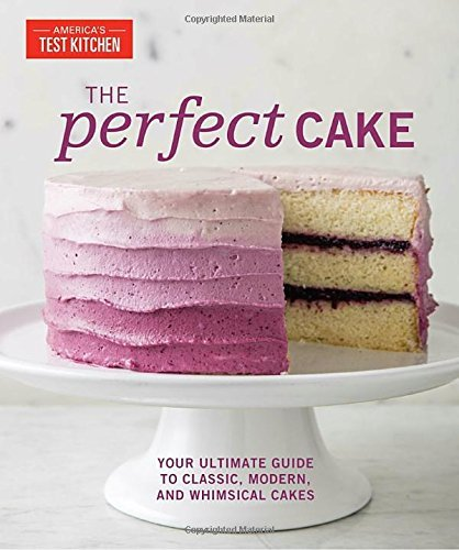 America's Test Kitchen The Perfect Cake Your Ultimate Guide To Classic Modern And Whims
