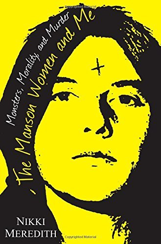 nikki-meredith-the-manson-women-and-me-monsters-morality-and-murder