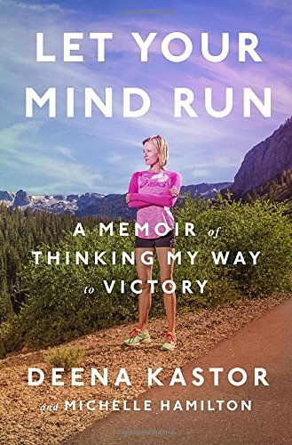 Deena Kastor Let Your Mind Run A Memoir Of Thinking My Way To Victory