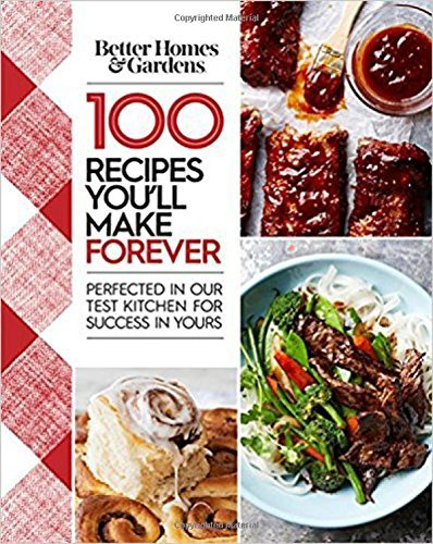 Better Homes And Gardens Better Homes And Gardens 100 Recipes You'll Make Forever Perfected In Our Test Kitchen For Success In Yours