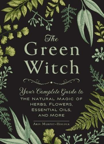 Arin Murphy Hiscock The Green Witch Your Complete Guide To The Natural Magic Of Herbs