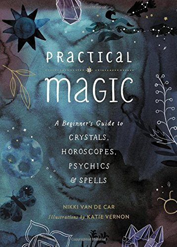 Nikki Van De Car Practical Magic A Beginner's Guide To Crystals Horoscopes Psychics And Spells