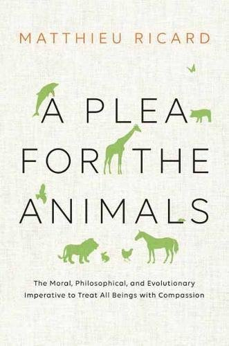 Matthieu Ricard A Plea For The Animals The Moral Philosophical And Evolutionary Impera