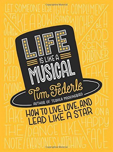 Tim Federle Life Is Like A Musical How To Live Love And Lead Like A Star