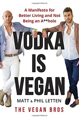 Matt Letten Vodka Is Vegan A Vegan Bros Manifesto For Better Living And Not