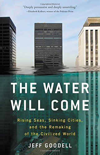 Jeff Goodell The Water Will Come Rising Seas Sinking Cities And The Remaking Of