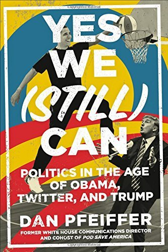 Dan Pfeiffer Yes We (still) Can Politics In The Age Of Obama Twitter And Trump