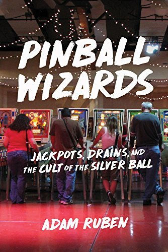 adam-ruben-pinball-wizards-jackpots-drains-and-the-cult-of-the-silver-ball