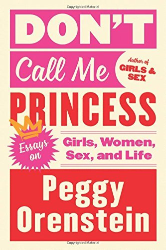 Peggy Orenstein Don't Call Me Princess Essays On Girls Women Sex And Life