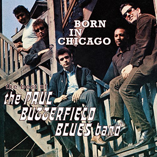 Paul Butterfield Blues Band Born In Chicago The Best Of The Paul Butterfield Blues Band