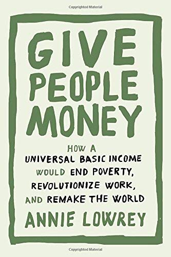 Annie Lowrey Give People Money How A Universal Basic Income Would End Poverty R