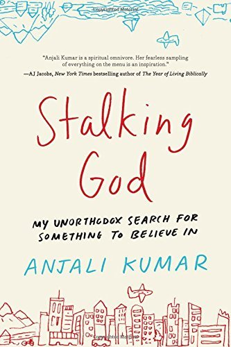 Anjali Kumar Stalking God My Unorthodox Search For Something To Believe In