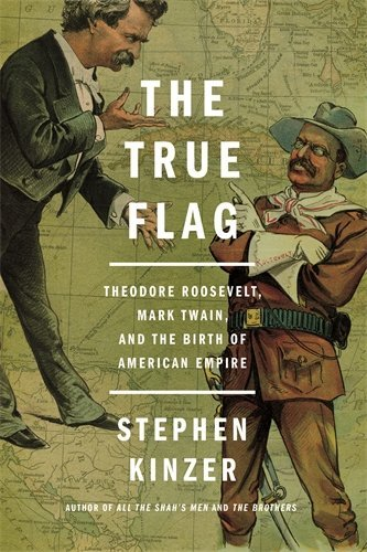 stephen-kinzer-the-true-flag-theodore-roosevelt-mark-twain-and-the-birth-of