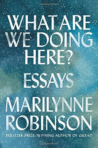 Marilynne Robinson What Are We Doing Here? Essays