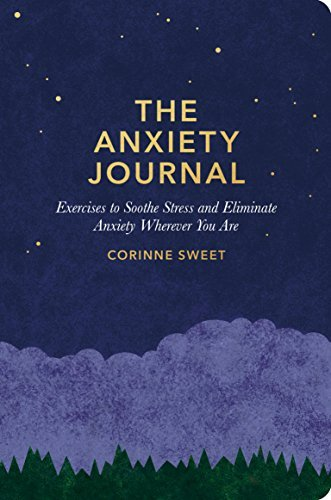 Corinne Sweet The Anxiety Journal Exercises To Soothe Stress And Eliminate Anxiety Wherever You Are
