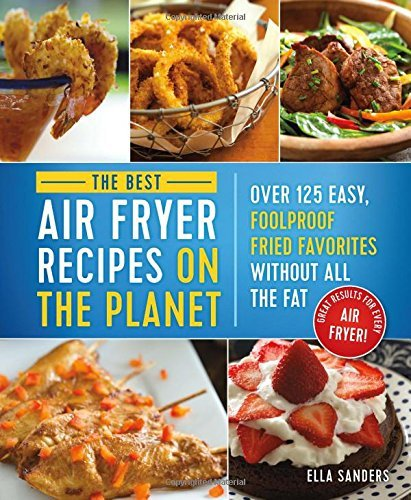 Ella Sanders The Best Air Fryer Recipes On The Planet Over 125 Easy Foolproof Fried Favorites Without All The Fat!
