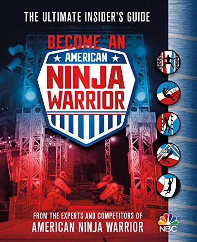 The Experts And Contestants Of American Become An American Ninja Warrior The Ultimate Insider's Guide