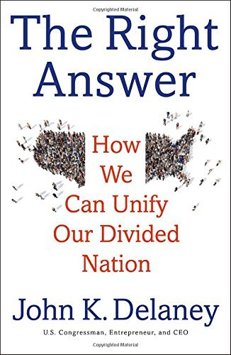 John Delaney The Right Answer How We Can Unify Our Divided Nation