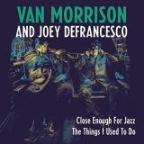 Van Morrison & Joey Defrancesco Close Enough For Jazz The Things I Used To Do