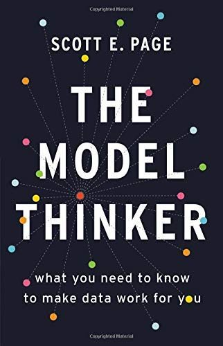 Scott E. Page The Model Thinker What You Need To Know To Make Data Work For You