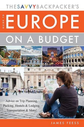 James Feess The Savvy Backpacker's Guide To Europe On A Budget Advice On Trip Planning Packing Hostels & Lodgi