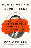 David Priess How To Get Rid Of A President History's Guide To Removing Unpopular Unable Or
