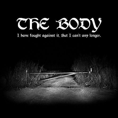 The Body/I Have Fought Against It, But I Can't Any Longer.