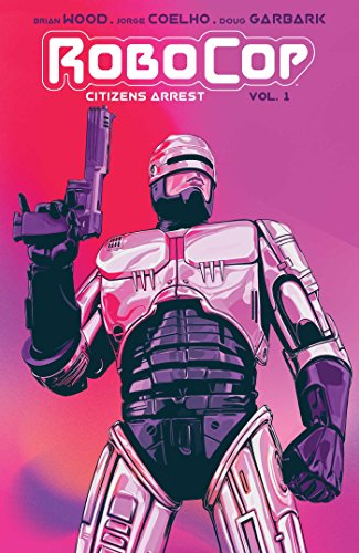 Brian Wood Robocop Citizen's Arrest Citizens Arrest Vol. 1