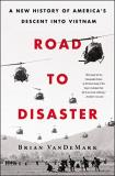 Brian Vandemark Road To Disaster A New History Of America's Descent Into Vietnam