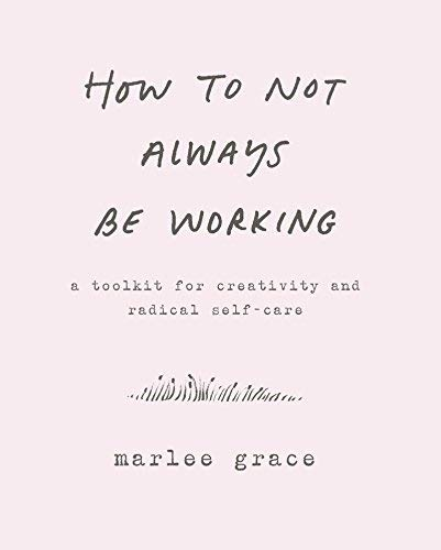 marlee-grace-how-to-not-always-be-working-a-toolkit-for-creativity-and-radical-self-care