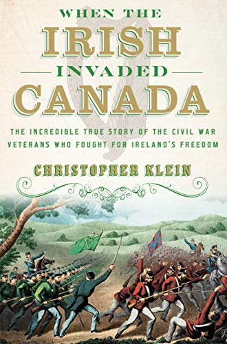 Christopher Klein When The Irish Invaded Canada The Incredible True Story Of The Civil War Vetera