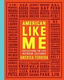 America Ferrera American Like Me Reflections On Life Between Cultures