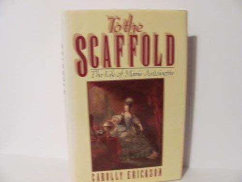 Carolly Erickson To The Scaffold The Life Of Marie Antoinette