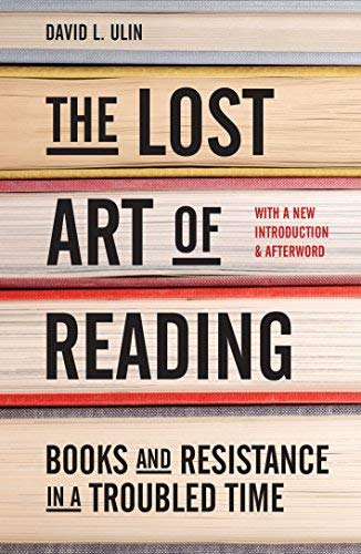 David L. Ulin The Lost Art Of Reading Books And Resistance In A Troubled Time