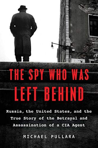 Michael Pullara The Spy Who Was Left Behind Russia The United States And The True Story Of The Betrayal And Assassination Of A Cia Agent
