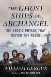 William Geroux The Ghost Ships Of Archangel The Arctic Voyage That Defied The Nazis