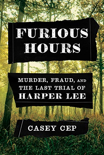 Casey Cep Furious Hours Murder Fraud And The Last Trial Of Harper Lee