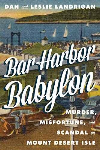 Dan Landrigan Bar Harbor Babylon Murder Misfortune And Scandal On Mount Desert Island