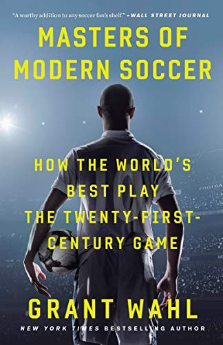 grant-wahl-masters-of-modern-soccer-how-the-worlds-best-play-the-twenty-first-centur