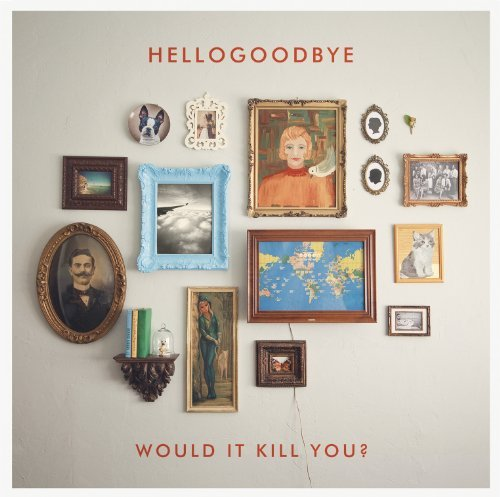 Hellogoodbye Would It Kill You?