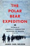 James Carl Nelson The Polar Bear Expedition The Heroes Of America's Forgotten Invasion Of Rus