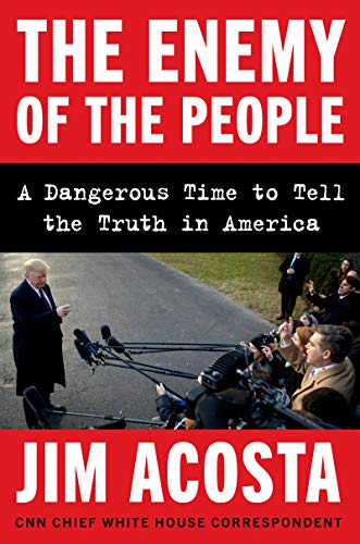 Jim Acosta The Enemy Of The People A Dangerous Time To Tell The Truth In America