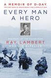 Ray Lambert Every Man A Hero A Memoir Of D Day The First Wave At Omaha Beach And A World At War